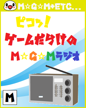 E32015の率直な意見を35分に凝縮!ピコッ!ゲームだらけのM☆G☆Mラジオ~第39回放送分~